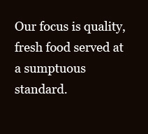 Our focus is quality, fresh food served at a sumptuous standard