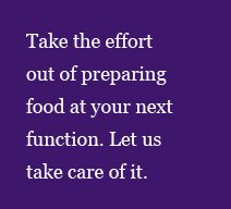 Take the effort out of preparing food at your next function. Let us   take care of it.